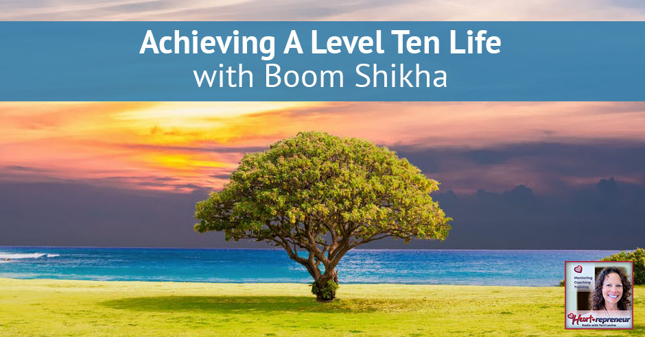 16HPRbanner - Heartrepreneur® Radio | Episode 16 | Achieving A Level Ten Life with Boom Shikha