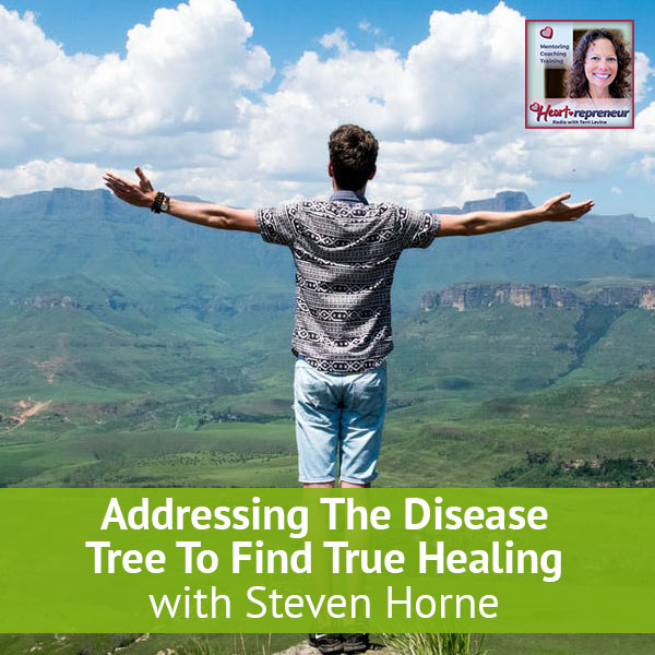 Heartrepreneur® Radio | Episode 28 | Addressing The Disease Tree To Find True Healing with Steven Horne