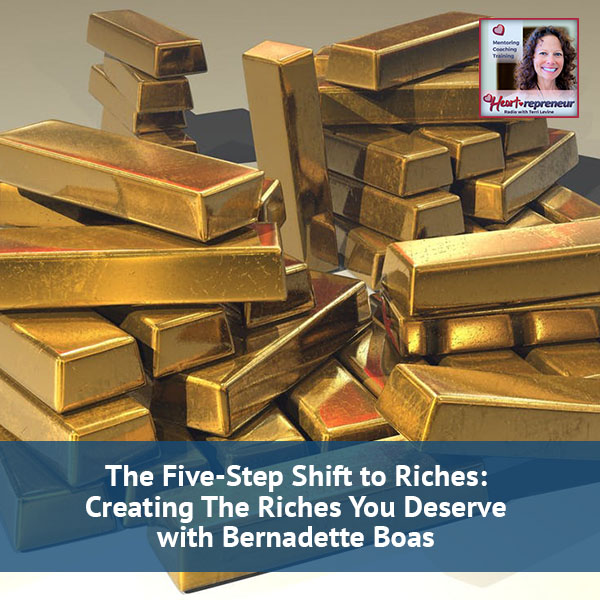 Heartrepreneur® Radio | Episode 31 | The Five-Step Shift to Riches: Creating The Riches You Deserve with Bernadette Boas