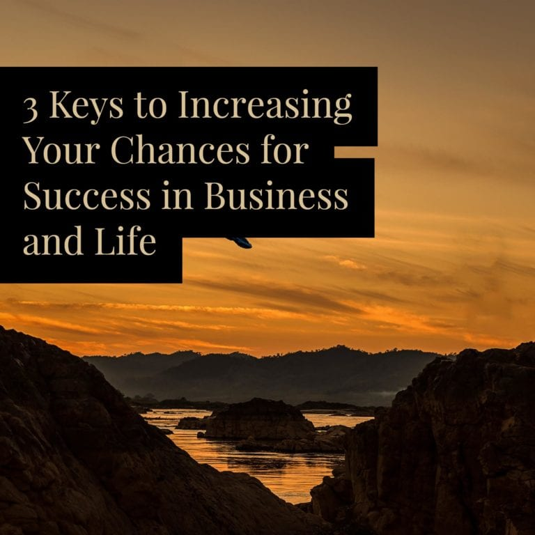 3 Keys to Increasing Your Chances for Success in Business and Life