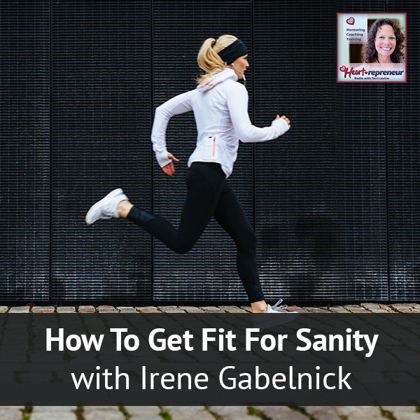 Heartrepreneur® Radio | Episode 60 | How To Get Fit For Sanity with Irene Gabelnick