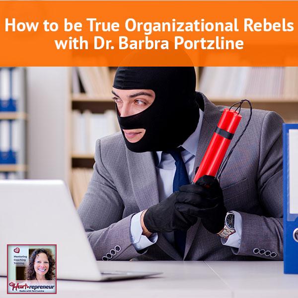 Heartrepreneur® Radio | Episode 75 | How to be True Organizational Rebels with Dr. Barbra Portzline