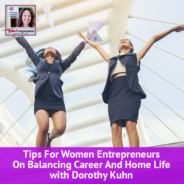 Heartrepreneur® Radio | Episode 103 | Tips For Women Entrepreneurs On Balancing Career And Home Life With Dorothy Kuhn