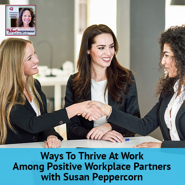Heartrepreneur® Radio | Episode 105 | Ways To Thrive At Work Among Positive Workplace Partners With Susan Peppercorn