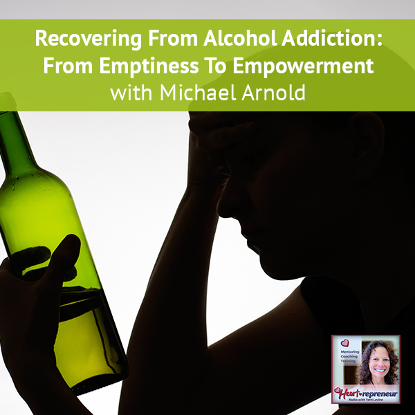 Heartrepreneur® Radio | Episode 121 | Recovering From Alcohol Addiction: From Emptiness To Empowerment with Michael Arnold