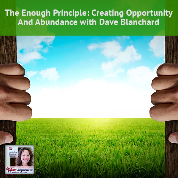 Heartrepreneur® Radio   Episode 117   The Enough Principle: Creating Opportunity And Abundance with Dave Blanchard