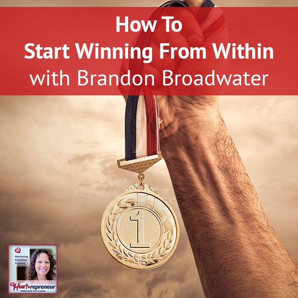 Heartrepreneur® Radio | Episode 139 | How To Start Winning From Within with Brandon Broadwater