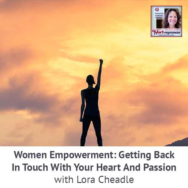 Heartrepreneur® Radio | Episode 201 | Women Empowerment: Getting Back In Touch With Your Heart And Passion With Lora Cheadle