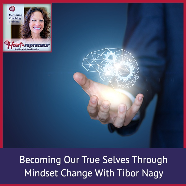 Heartrepreneur® Radio | Episode 211 | Becoming Our True Selves Through Mindset Change With Tibor Nagy